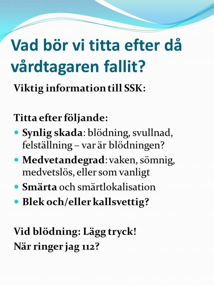 Vad bör vi titta efter då vårdtagaren fallit? Viktig information till SSK: Titta efter följande:  Synlig skada: blödning, svullnad, felställning – va