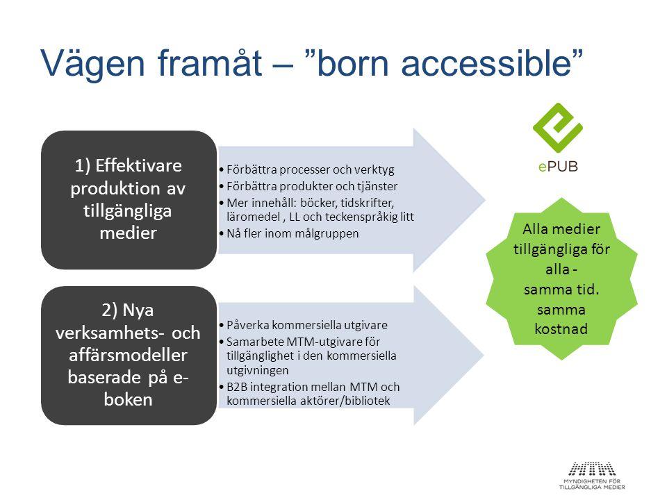 """Vägen framåt – """"born accessible"""" •Förbättra processer och verktyg •Förbättra produkter och tjänster •Mer innehåll: böcker, tidskrifter, läromedel, LL"""