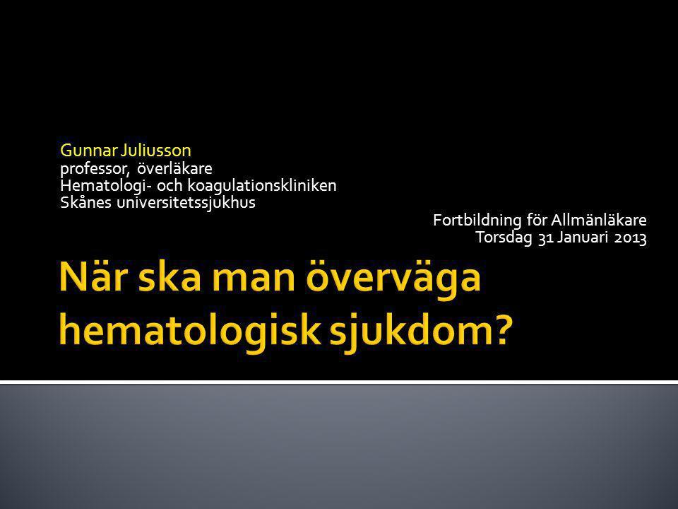 Gunnar Juliusson professor, överläkare Hematologi- och koagulationskliniken Skånes universitetssjukhus Fortbildning för Allmänläkare Torsdag 31 Januari 2013