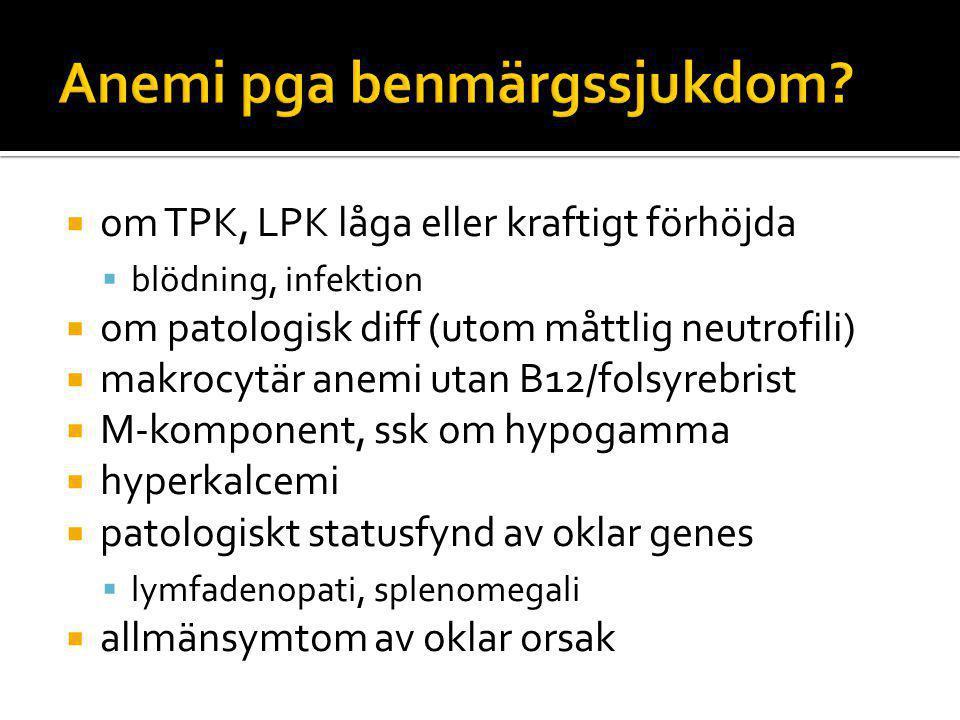  om TPK, LPK låga eller kraftigt förhöjda  blödning, infektion  om patologisk diff (utom måttlig neutrofili)  makrocytär anemi utan B12/folsyrebrist  M-komponent, ssk om hypogamma  hyperkalcemi  patologiskt statusfynd av oklar genes  lymfadenopati, splenomegali  allmänsymtom av oklar orsak