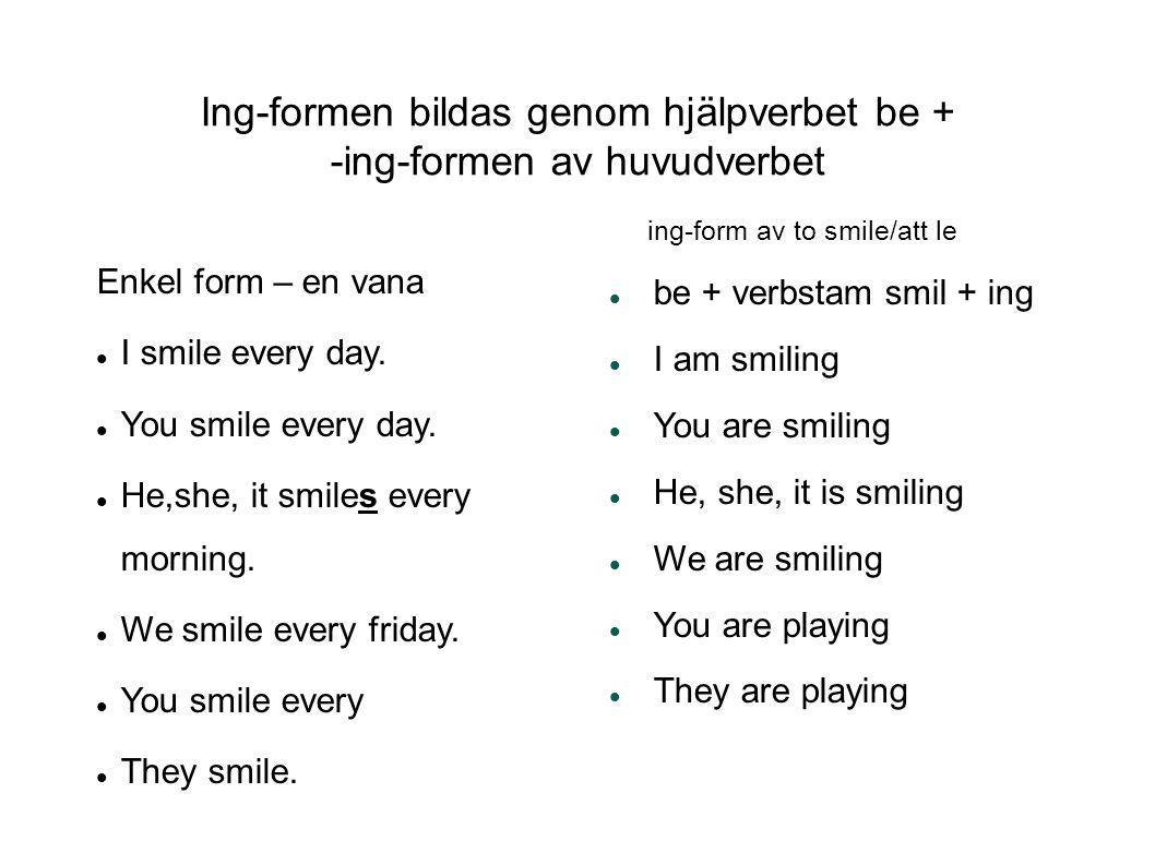 Ing-formen bildas genom hjälpverbet be + -ing-formen av huvudverbet Enkel form – en vana  I smile every day.  You smile every day.  He,she, it smil