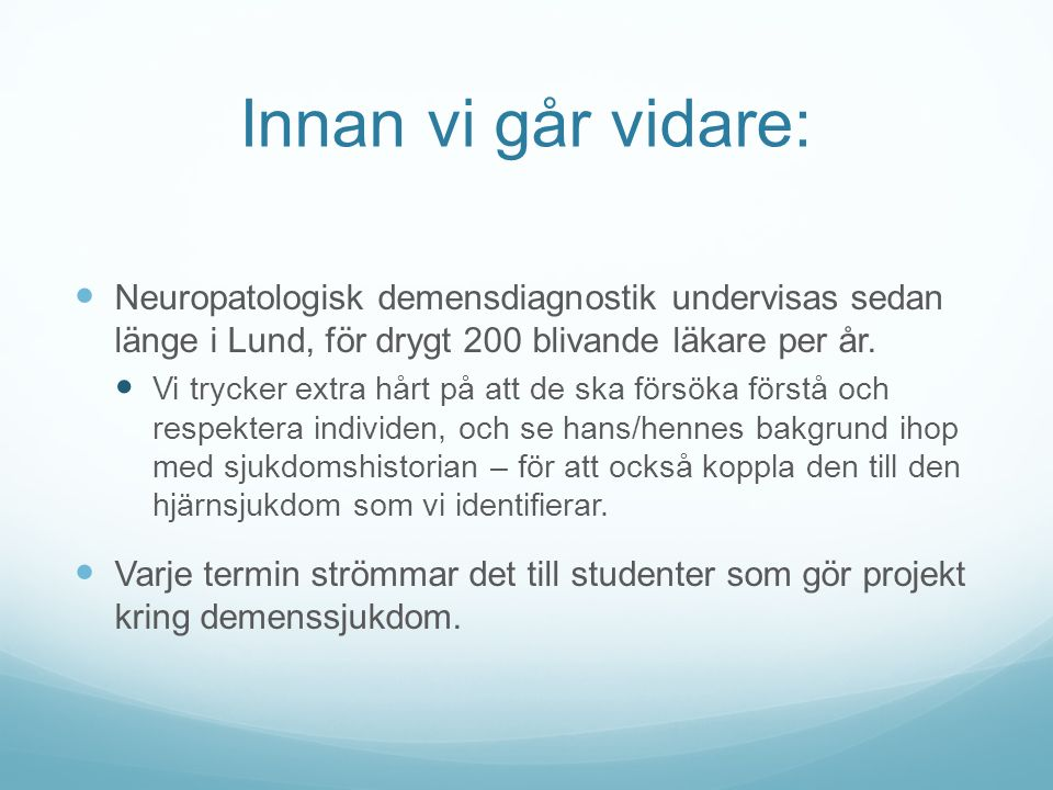 Innan vi går vidare:  Neuropatologisk demensdiagnostik undervisas sedan länge i Lund, för drygt 200 blivande läkare per år.  Vi trycker extra hårt p