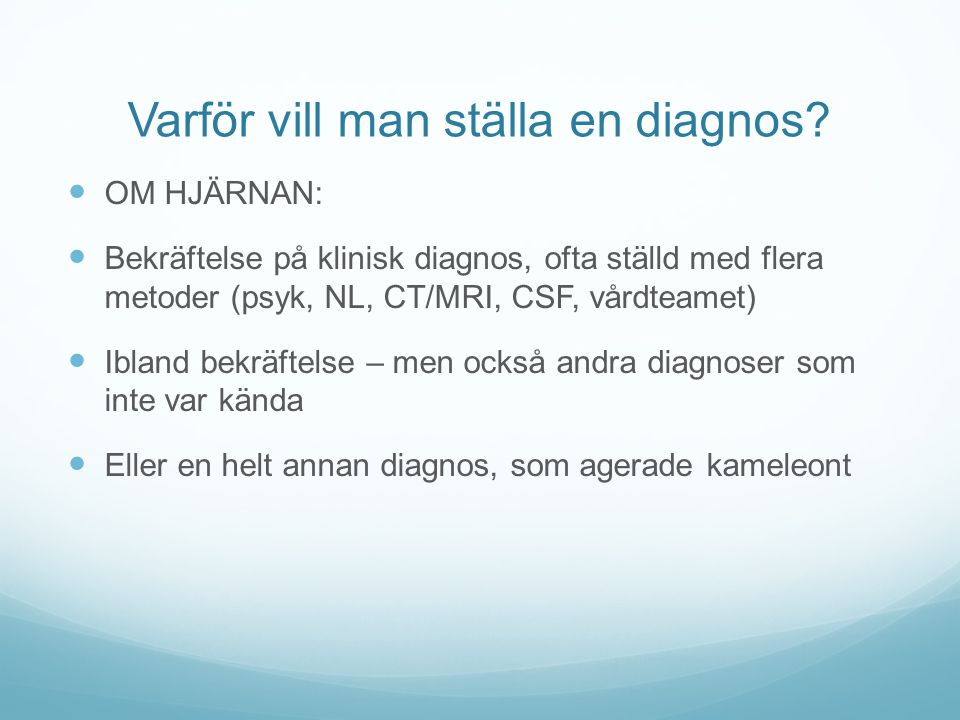 Varför vill man ställa en diagnos?  OM HJÄRNAN:  Bekräftelse på klinisk diagnos, ofta ställd med flera metoder (psyk, NL, CT/MRI, CSF, vårdteamet) 