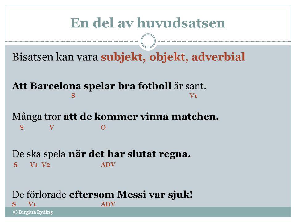 En del av huvudsatsen © Birgitta Ryding Bisatsen kan vara subjekt, objekt, adverbial Att Barcelona spelar bra fotboll är sant. SV1 Många tror att de k