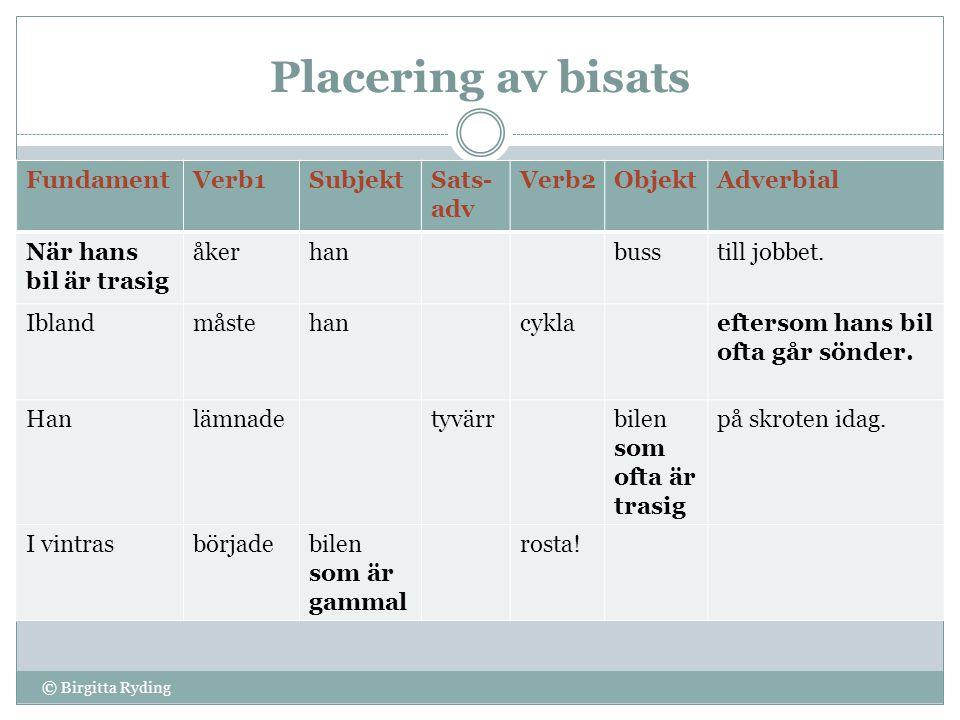 Placering av bisats © Birgitta Ryding FundamentVerb1SubjektSats- adv Verb2ObjektAdverbial När hans bil är trasig åkerhanbusstill jobbet. Iblandmåsteha