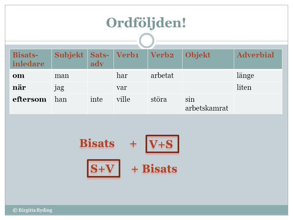 Ordföljden! © Birgitta Ryding Bisats- inledare SubjektSats- adv Verb1Verb2ObjektAdverbial ommanhararbetatlänge närjagvarliten eftersomhanintevillestör