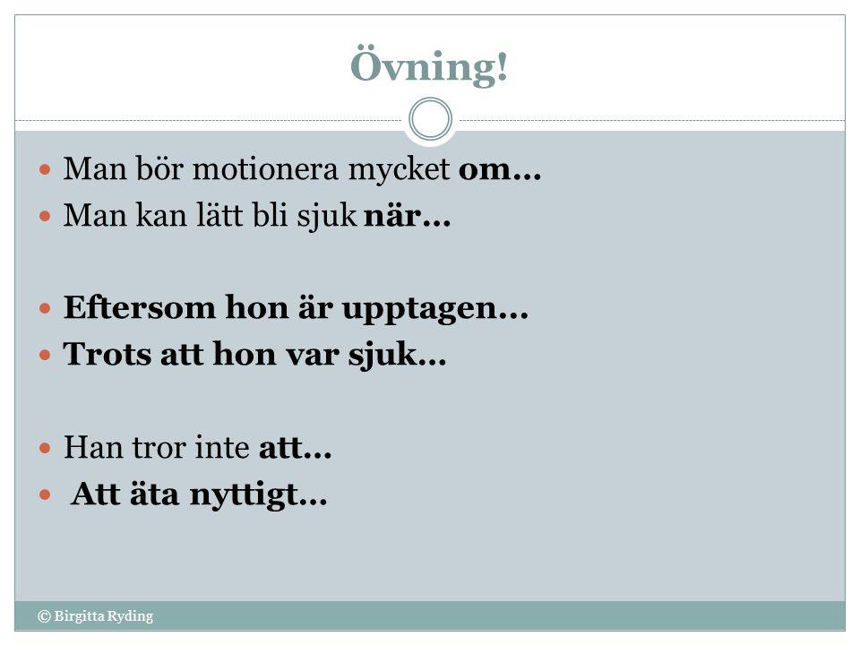 Övning! © Birgitta Ryding  Man bör motionera mycket om…  Man kan lätt bli sjuk när…  Eftersom hon är upptagen...  Trots att hon var sjuk…  Han tr
