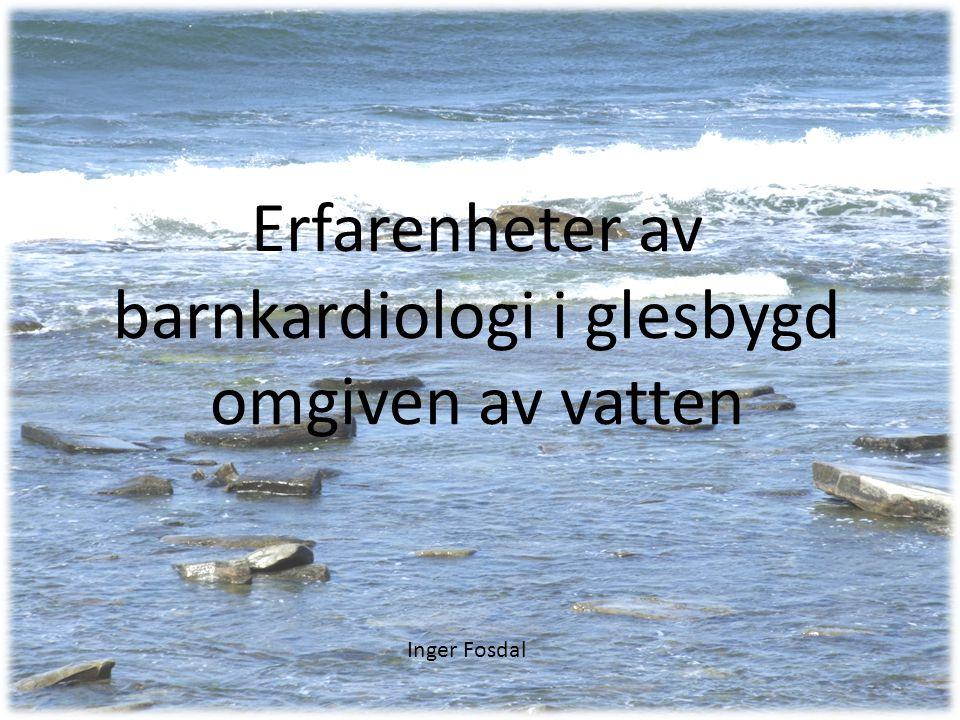 Erfarenheter av barnkardiologi i glesbygd omgiven av vatten Inger Fosdal