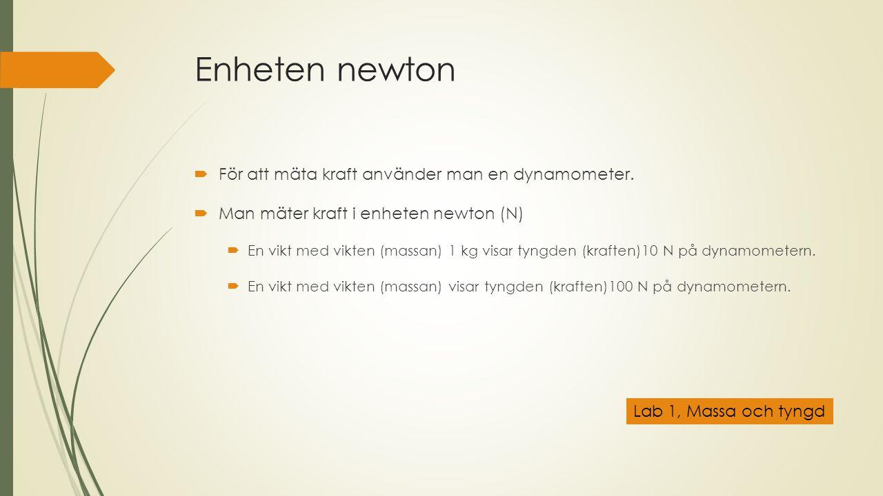 Enheten newton  För att mäta kraft använder man en dynamometer.  Man mäter kraft i enheten newton (N)  En vikt med vikten (massan) 1 kg visar tyngd