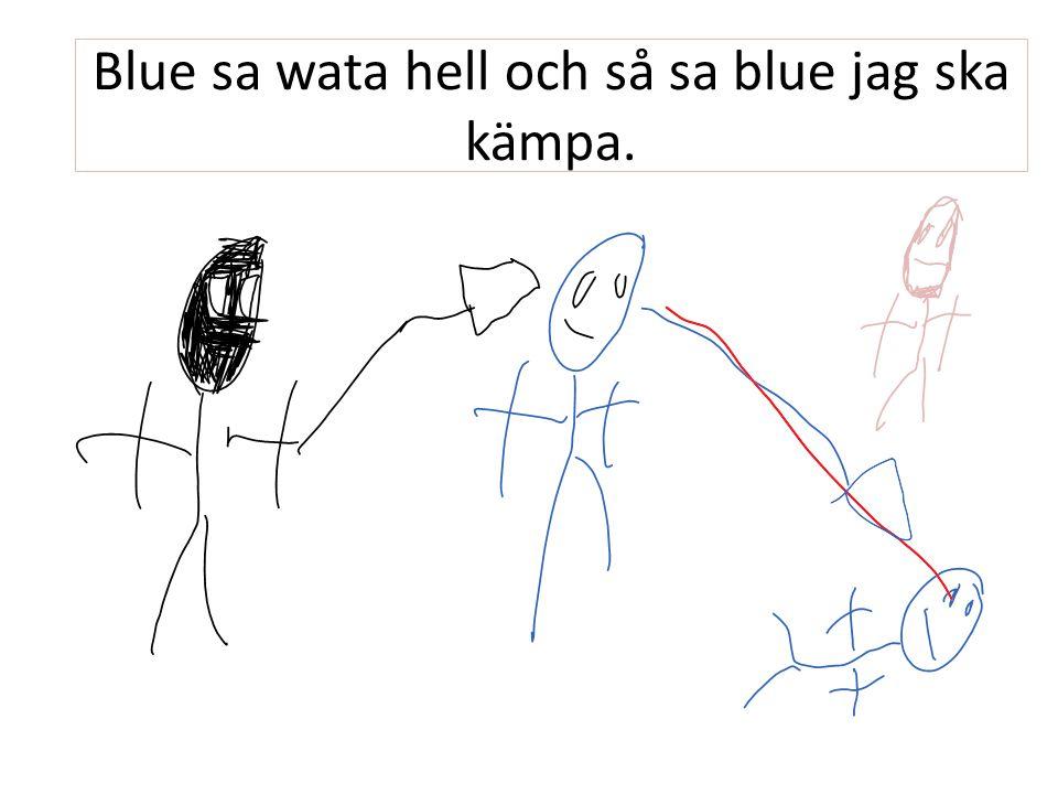 Blue sa wata hell och så sa blue jag ska kämpa.