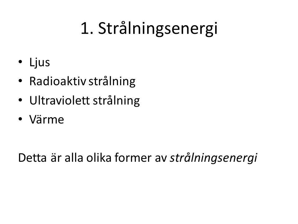 1. Strålningsenergi • Ljus • Radioaktiv strålning • Ultraviolett strålning • Värme Detta är alla olika former av strålningsenergi