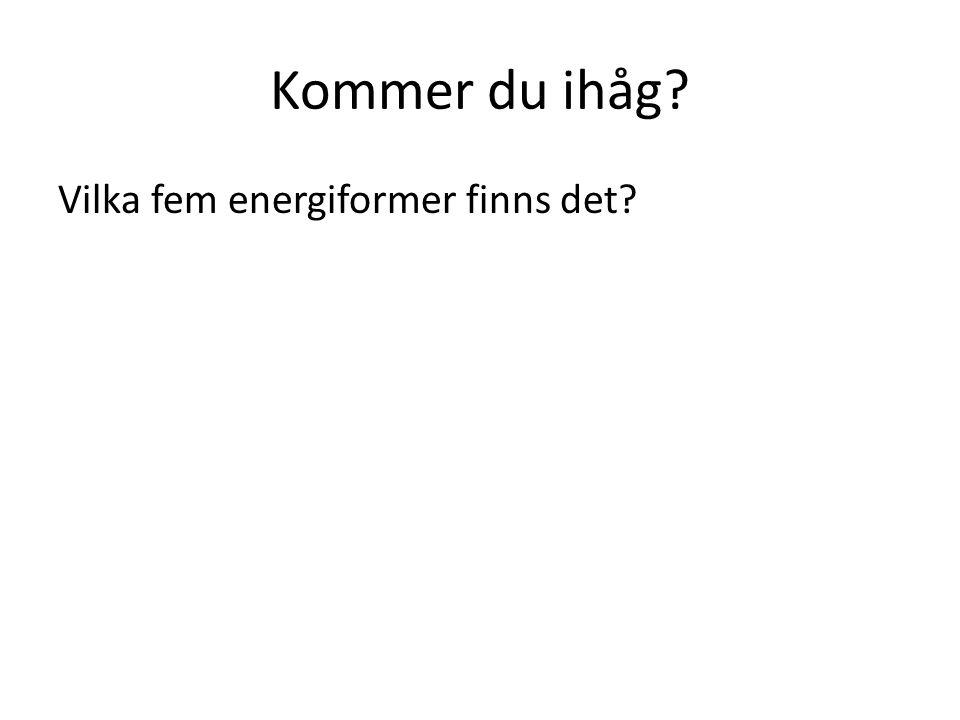 Kommer du ihåg? Vilka fem energiformer finns det?