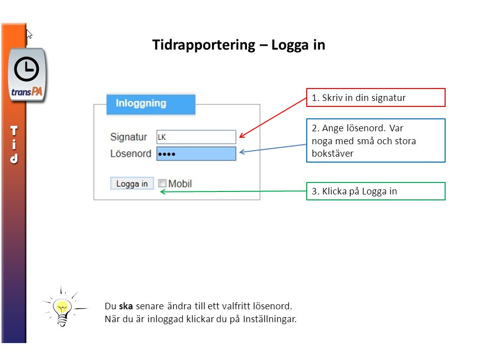 Tidrapportering – Logga in 2. Ange lösenord. Var noga med små och stora bokstäver 1. Skriv in din signatur 3. Klicka på Logga in Du ska senare ändra t