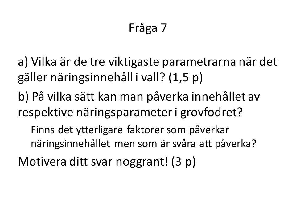 Fråga 7 a) Vilka är de tre viktigaste parametrarna när det gäller näringsinnehåll i vall? (1,5 p) b) På vilka sätt kan man påverka innehållet av respe