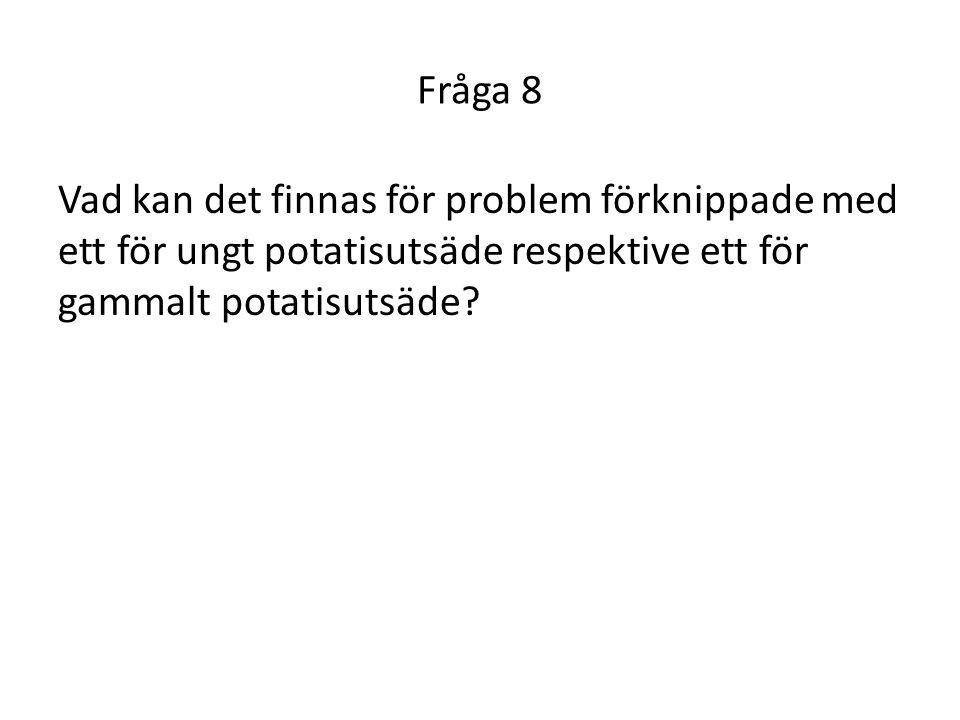 Fråga 8 Vad kan det finnas för problem förknippade med ett för ungt potatisutsäde respektive ett för gammalt potatisutsäde?