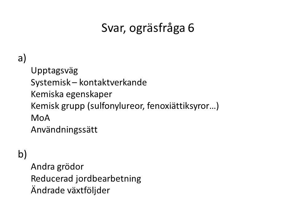 Svar, ogräsfråga 6 a) Upptagsväg Systemisk – kontaktverkande Kemiska egenskaper Kemisk grupp (sulfonylureor, fenoxiättiksyror…) MoA Användningssätt b)