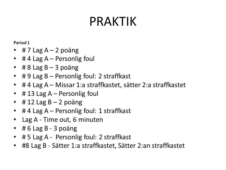 PRAKTIK Period 1 • # 7 Lag A – 2 poäng • # 4 Lag A – Personlig foul • # 8 Lag B – 3 poäng • # 9 Lag B – Personlig foul: 2 straffkast • # 4 Lag A – Mis