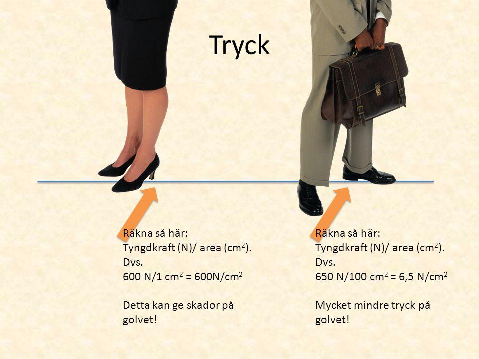 Tryck Räkna så här: Tyngdkraft (N)/ area (cm 2 ). Dvs. 600 N/1 cm 2 = 600N/cm 2 Detta kan ge skador på golvet! Räkna så här: Tyngdkraft (N)/ area (cm