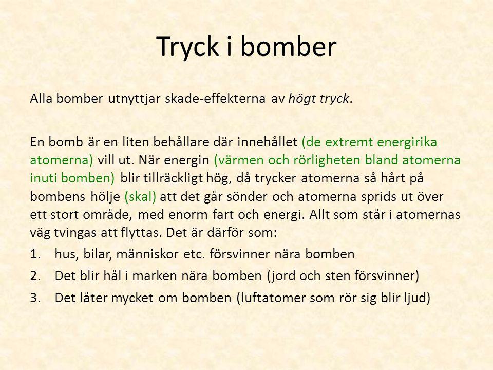 Tryck i bomber Alla bomber utnyttjar skade-effekterna av högt tryck. En bomb är en liten behållare där innehållet (de extremt energirika atomerna) vil