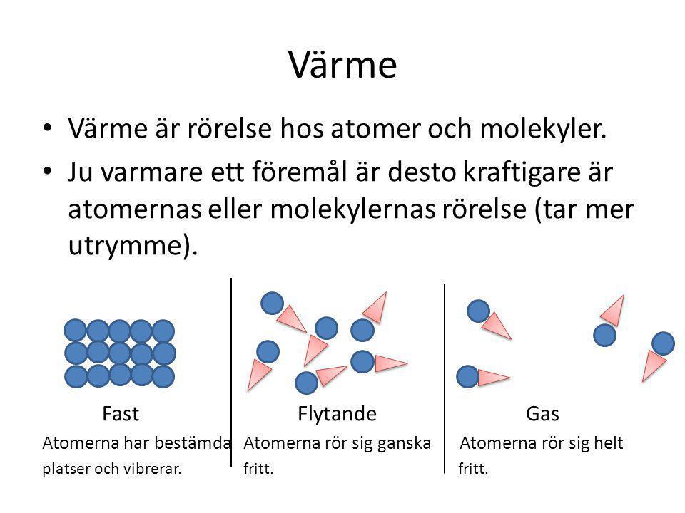 Värme • Värme är rörelse hos atomer och molekyler. • Ju varmare ett föremål är desto kraftigare är atomernas eller molekylernas rörelse (tar mer utrym