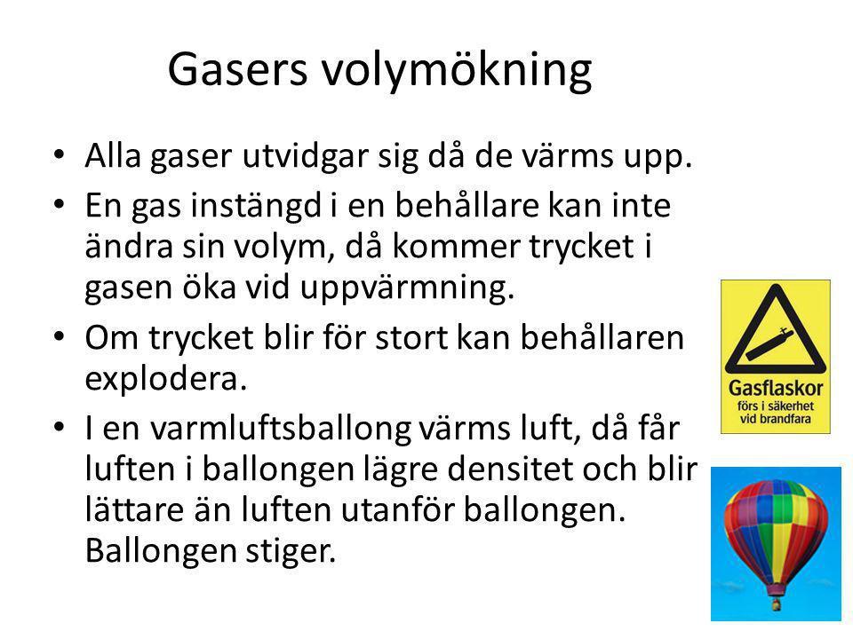 Gasers volymökning • Alla gaser utvidgar sig då de värms upp. • En gas instängd i en behållare kan inte ändra sin volym, då kommer trycket i gasen öka