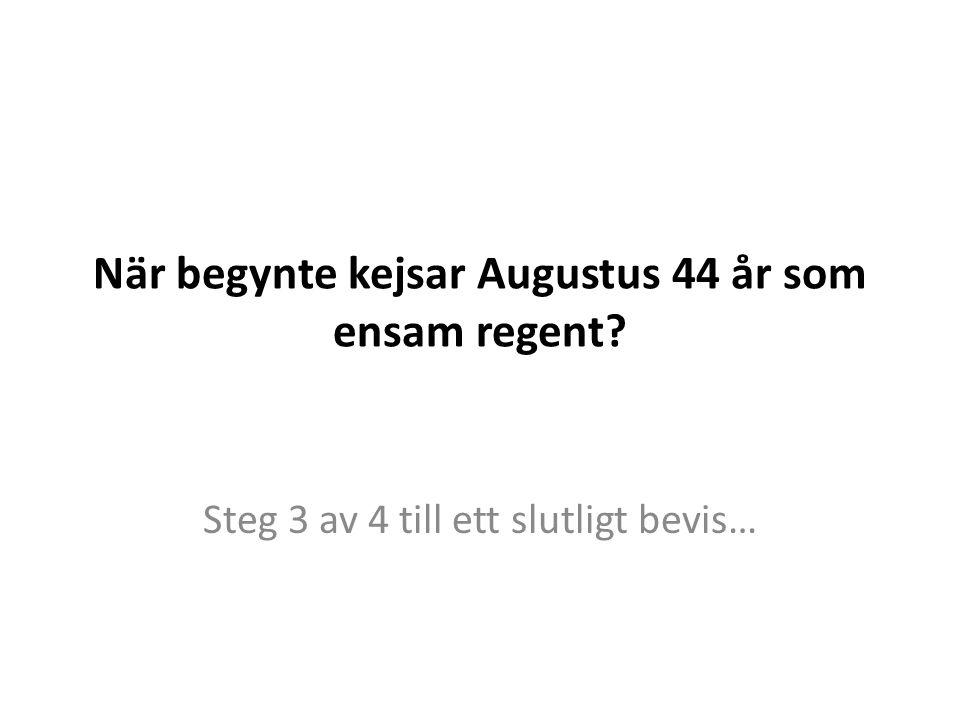 När begynte kejsar Augustus 44 år som ensam regent? Steg 3 av 4 till ett slutligt bevis…