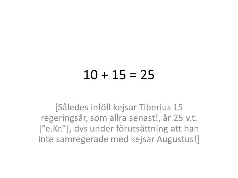 10 + 15 = 25 [Således inföll kejsar Tiberius 15 regeringsår, som allra senast!, år 25 v.t.