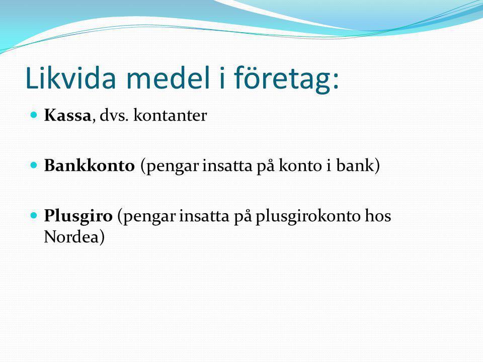 Likvida medel i företag:  Kassa, dvs. kontanter  Bankkonto (pengar insatta på konto i bank)  Plusgiro (pengar insatta på plusgirokonto hos Nordea)