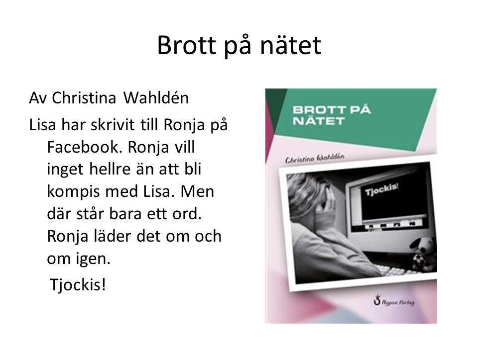 Brott på nätet Av Christina Wahldén Lisa har skrivit till Ronja på Facebook. Ronja vill inget hellre än att bli kompis med Lisa. Men där står bara ett