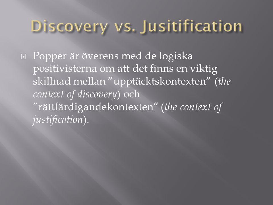  Popper är överens med de logiska positivisterna om att det finns en viktig skillnad mellan upptäcktskontexten ( the context of discovery ) och rättfärdigandekontexten ( the context of justification ).