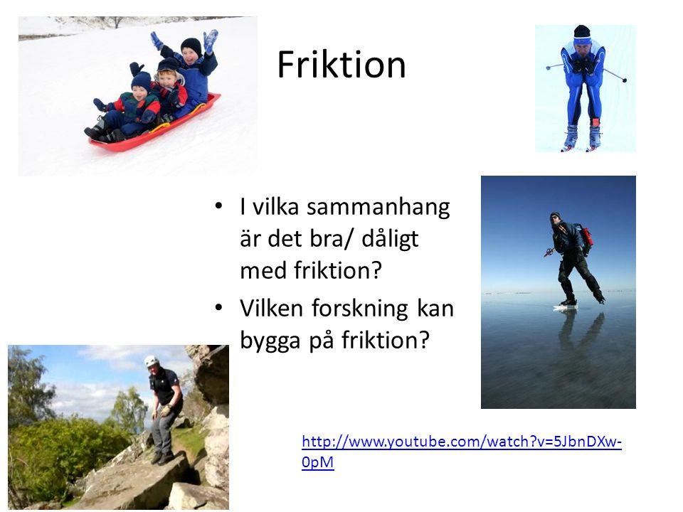 Friktion • I vilka sammanhang är det bra/ dåligt med friktion? • Vilken forskning kan bygga på friktion? http://www.youtube.com/watch?v=5JbnDXw- 0pM