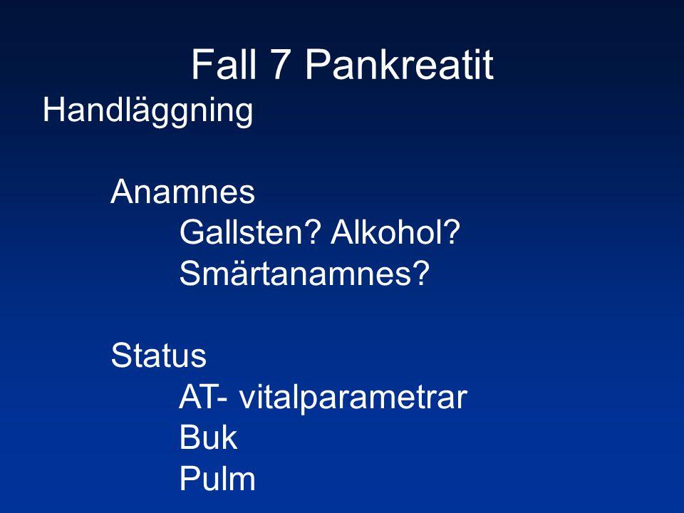 Fall 7 Pankreatit Handläggning Anamnes Gallsten? Alkohol? Smärtanamnes? Status AT- vitalparametrar Buk Pulm