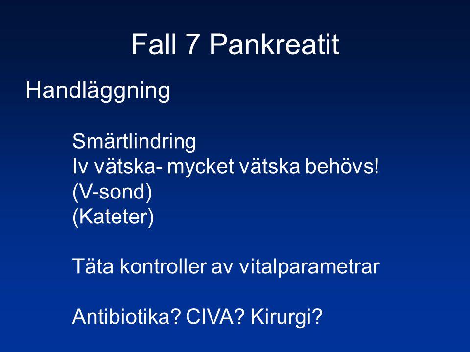 Fall 7 Pankreatit Handläggning Smärtlindring Iv vätska- mycket vätska behövs! (V-sond) (Kateter) Täta kontroller av vitalparametrar Antibiotika? CIVA?