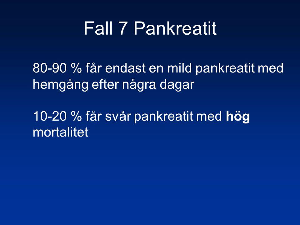 Fall 7 Pankreatit 80-90 % får endast en mild pankreatit med hemgång efter några dagar 10-20 % får svår pankreatit med hög mortalitet