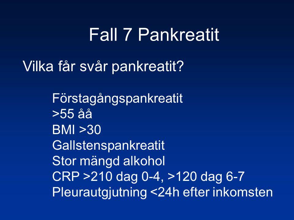 Fall 7 Pankreatit Vilka får svår pankreatit? Förstagångspankreatit >55 åå BMI >30 Gallstenspankreatit Stor mängd alkohol CRP >210 dag 0-4, >120 dag 6-