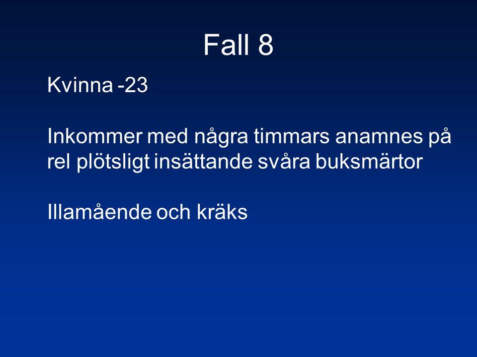 Fall 8 Kvinna -23 Inkommer med några timmars anamnes på rel plötsligt insättande svåra buksmärtor Illamående och kräks
