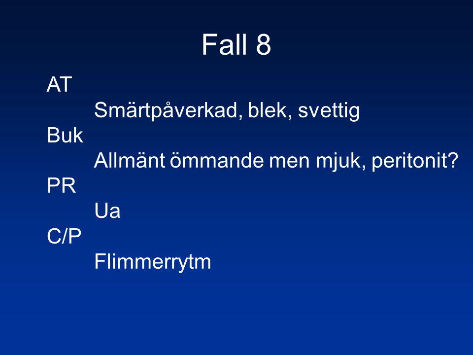 Fall 8 AT Smärtpåverkad, blek, svettig Buk Allmänt ömmande men mjuk, peritonit? PR Ua C/P Flimmerrytm