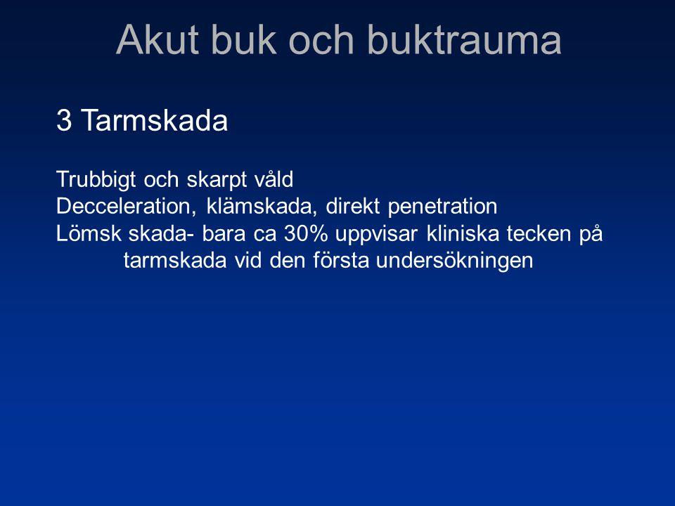 Akut buk och buktrauma 3 Tarmskada Trubbigt och skarpt våld Decceleration, klämskada, direkt penetration Lömsk skada- bara ca 30% uppvisar kliniska te