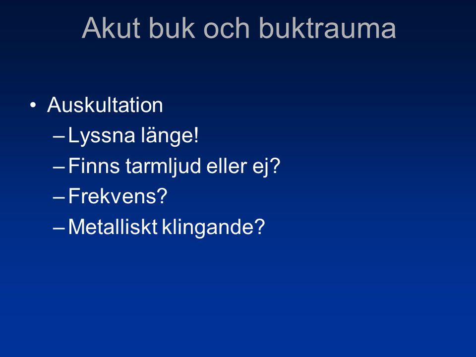 •Auskultation –Lyssna länge! –Finns tarmljud eller ej? –Frekvens? –Metalliskt klingande? Akut buk och buktrauma