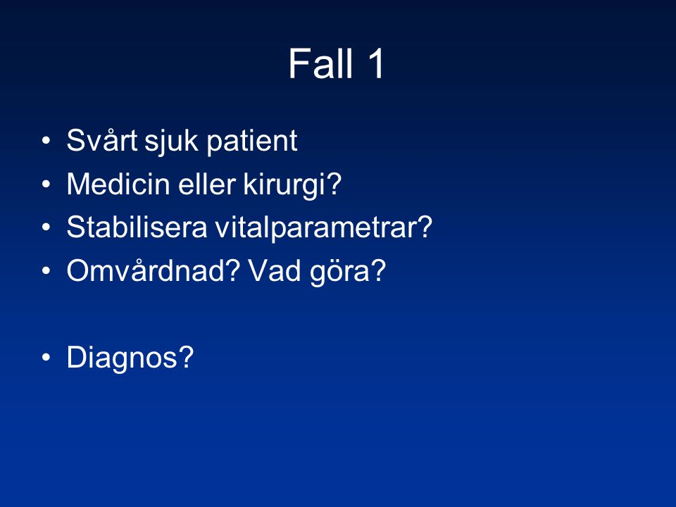 Fall 1 •Svårt sjuk patient •Medicin eller kirurgi? •Stabilisera vitalparametrar? •Omvårdnad? Vad göra? •Diagnos?