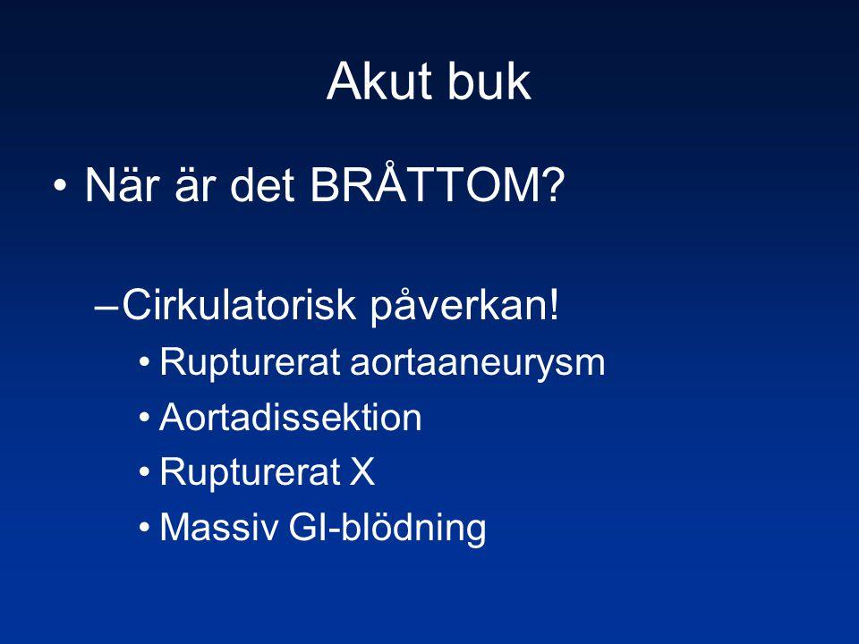 Akut buk •När är det BRÅTTOM? –Cirkulatorisk påverkan! •Rupturerat aortaaneurysm •Aortadissektion •Rupturerat X •Massiv GI-blödning