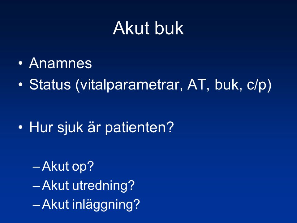 Akut buk •Anamnes •Status (vitalparametrar, AT, buk, c/p) •Hur sjuk är patienten? –Akut op? –Akut utredning? –Akut inläggning?