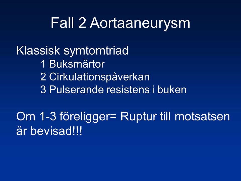 Fall 2 Aortaaneurysm Klassisk symtomtriad 1 Buksmärtor 2 Cirkulationspåverkan 3 Pulserande resistens i buken Om 1-3 föreligger= Ruptur till motsatsen