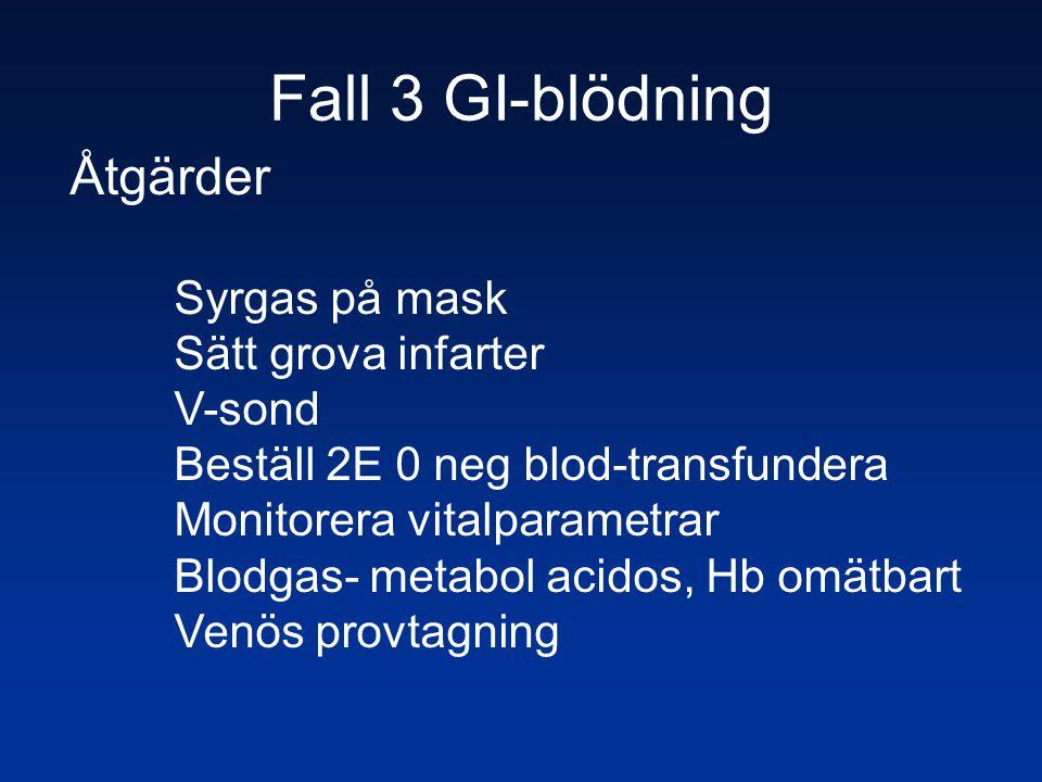 Fall 3 GI-blödning Åtgärder Syrgas på mask Sätt grova infarter V-sond Beställ 2E 0 neg blod-transfundera Monitorera vitalparametrar Blodgas- metabol a