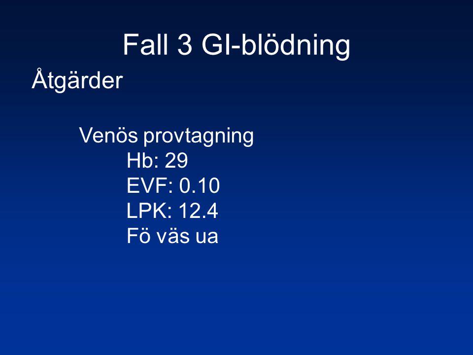 Fall 3 GI-blödning Åtgärder Venös provtagning Hb: 29 EVF: 0.10 LPK: 12.4 Fö väs ua