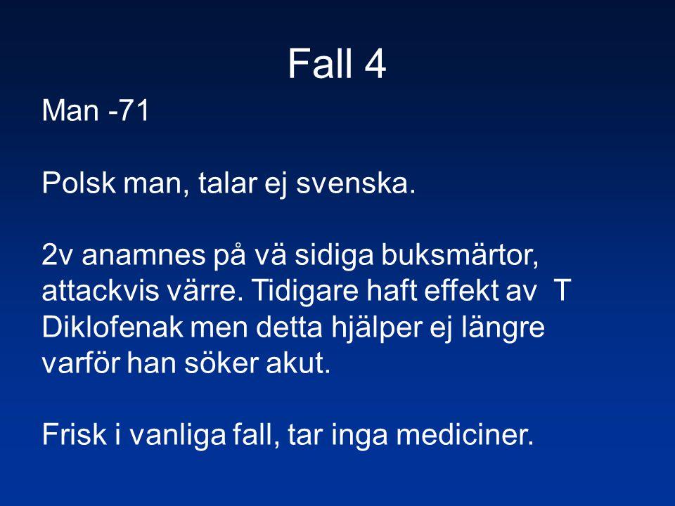 Fall 4 Man -71 Polsk man, talar ej svenska. 2v anamnes på vä sidiga buksmärtor, attackvis värre. Tidigare haft effekt av T Diklofenak men detta hjälpe