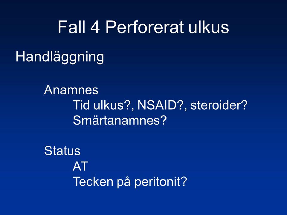 Fall 4 Perforerat ulkus Handläggning Anamnes Tid ulkus?, NSAID?, steroider? Smärtanamnes? Status AT Tecken på peritonit?