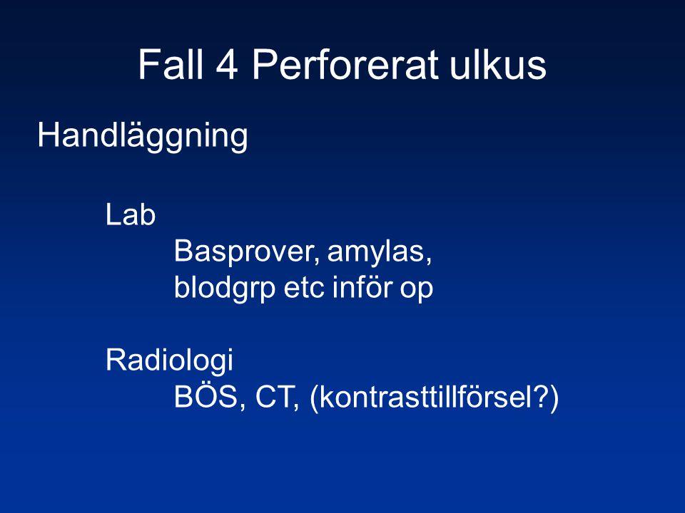 Fall 4 Perforerat ulkus Handläggning Lab Basprover, amylas, blodgrp etc inför op Radiologi BÖS, CT, (kontrasttillförsel?)