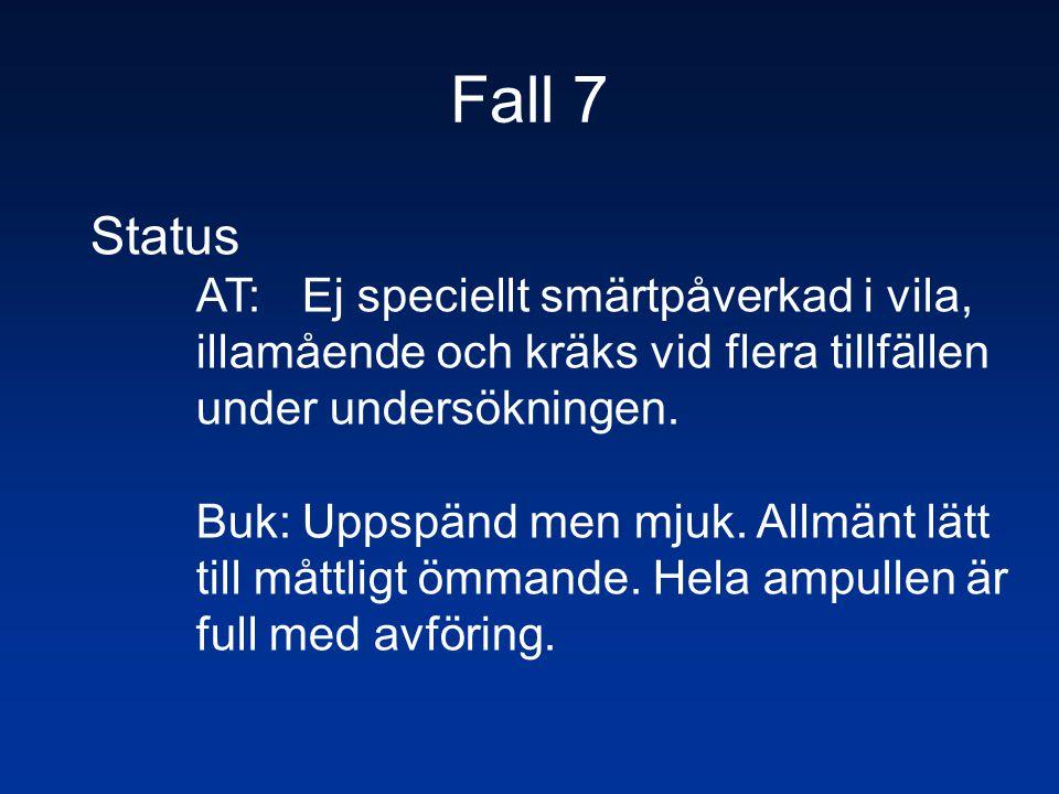 Fall 7 Status AT: Ej speciellt smärtpåverkad i vila, illamående och kräks vid flera tillfällen under undersökningen. Buk:Uppspänd men mjuk. Allmänt lä