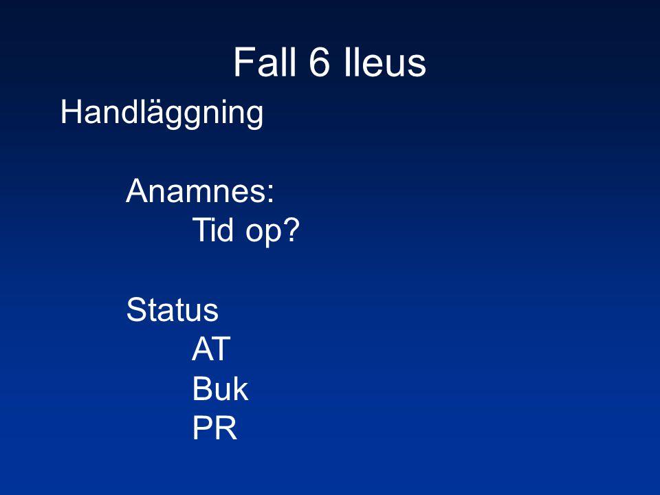 Fall 6 Ileus Handläggning Anamnes: Tid op? Status AT Buk PR